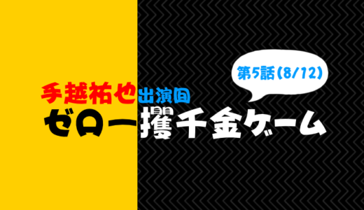 【手越出演】ゼロ一攫千金ゲーム5話フル動画の無料視聴と見逃し配信情報(8月12日放送)