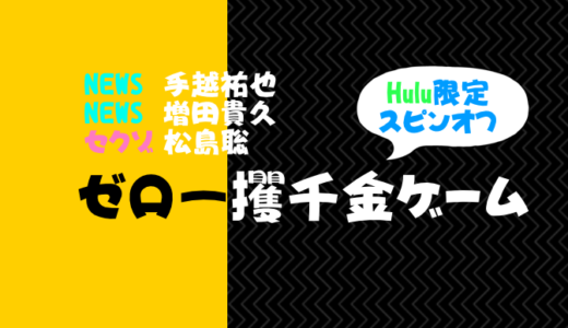 【hulu限定スピンオフ】ゼロ一攫千金ゲーム動画を無料視聴!(NEWS増田・手越、セクゾ松島出演)